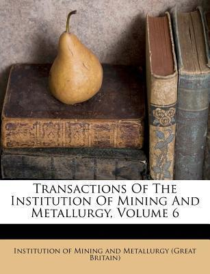 Transactions of the Institution of Mining and Metallurgy, Volume 6