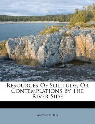 Resources of Solitude, or Contemplations by the River Side
