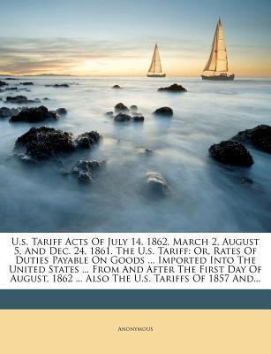 U.S. Tariff Acts of July 14, 1862, March 2, August 5, and Dec. 24, 1861. the U.S. Tariff