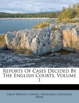 Reports of Cases Decided  the English Courts, Volume 1