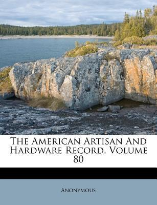 The American Artisan and Hardware Record, Volume 80