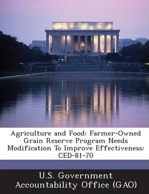 Agriculture and Food  Farmer-Owned Grain Reserve Program Needs Modification to Improve Effectiveness Ced-81-70