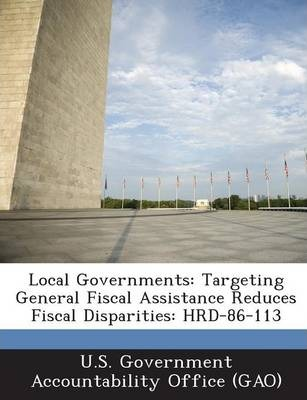Local Governments  Targeting General Fiscal Assistance Reduces Fiscal Disparities Hrd-86-113