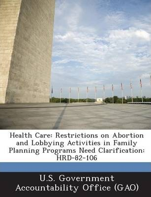 Health Care  Restrictions on Abortion and Lobbying Activities in Family Planning Programs Need Clarification Hrd-82-106