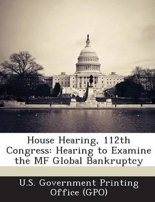 House Hearing, 112th Congress  Hearing to Examine the Mf Global Bankruptcy