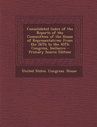Consolidated Index of the Reports of the Committees of the House of Representatives