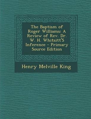 Baptism of Roger Williams  A Review of REV. Dr. W. H. Whitsitt's Inference
