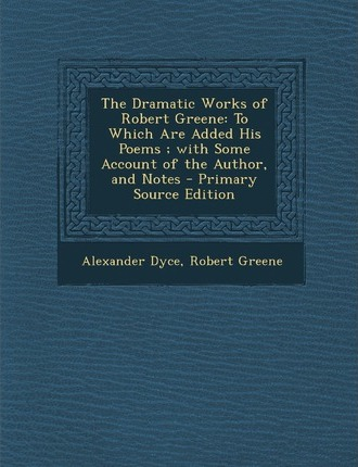 Dramatic Works of Robert Greene  To Which Are Added His Poems; With Some Account of the Author, and Notes