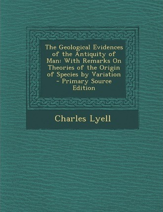 Geological Evidences of the Antiquity of Man: With Remarks on Theories of the Origin of Species by Variation