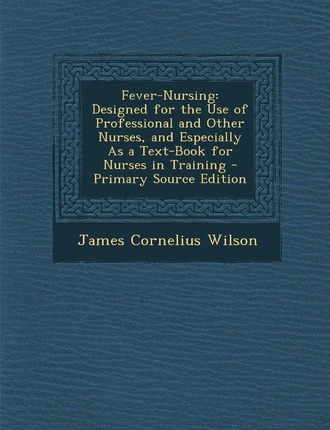 Fever-Nursing  Designed for the Use of Professional and Other Nurses, and Especially as a Text-Book for Nurses in Training - Primary