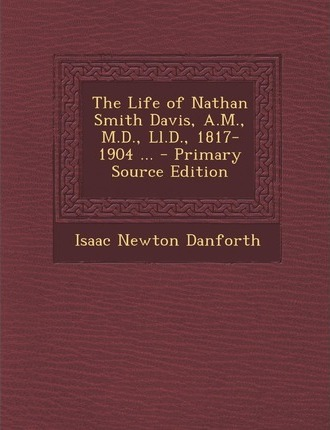 Life of Nathan Smith Davis, A.M., M.D., LL.D., 1817-1904 ...