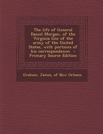 The Life of General Daniel Morgan, of the Virginia Line of the Army of the United States, with Portions of His Correspondence; - Primary Source Editio