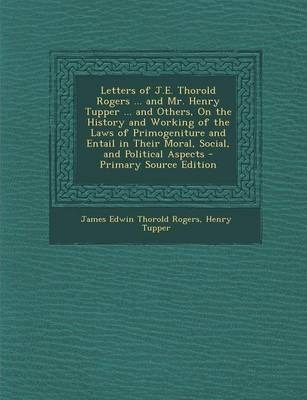 Letters of J.E. Thorold Rogers ... and Mr. Henry Tupper ... and Others, on the History and Working of the Laws of Primogeniture and Entail in Their Mo
