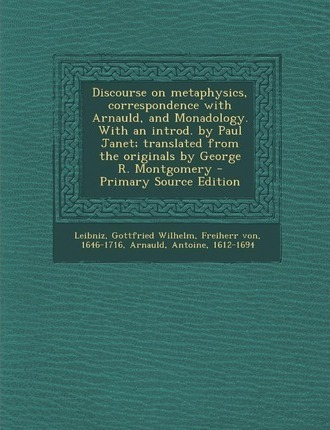 Discourse on Metaphysics, Correspondence with Arnauld, and Monadology. with an Introd. by Paul Janet; Translated from the Originals by George R. Montgomery