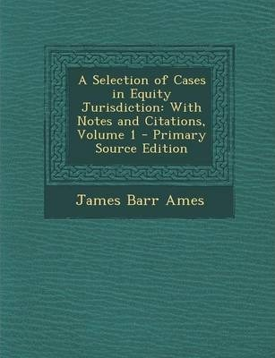 A Selection of Cases in Equity Jurisdiction  With Notes and Citations, Volume 1 - Primary Source Edition