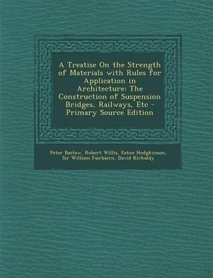A Treatise on the Strength of Materials with Rules for Application in Architecture: The Construction of Suspension Bridges, Railways, Etc - Primary Source Edition
