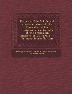 Francisco Palou's Life and Apostolic Labors of the Venerable Father Junipero Serra, Founder of the Franciscan Missions of California; - Primary Source