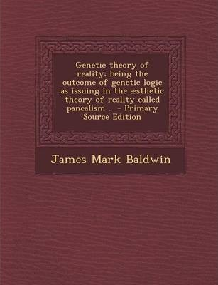 Genetic Theory of Reality; Being the Outcome of Genetic Logic as Issuing in the Aesthetic Theory of Reality Called Pancalism . - Primary Source Editio