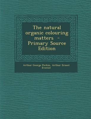 The Natural Organic Colouring Matters - Primary Source Edition