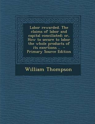 Labor Rewarded. the Claims of Labor and Capital Conciliated; Or, How to Secure to Labor the Whole Products of Its Exertions ..