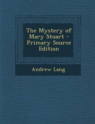 The Mystery of Mary Stuart - Primary Source Edition