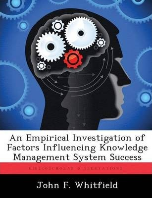 An Empirical Investigation Of Factors Influencing Knowledge Management System Success John F Whitfield 9781288320288