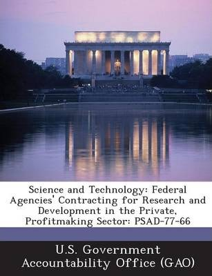 Science and Technology  Federal Agencies' Contracting for Research and Development in the Private, Profitmaking Sector Psad-77-66