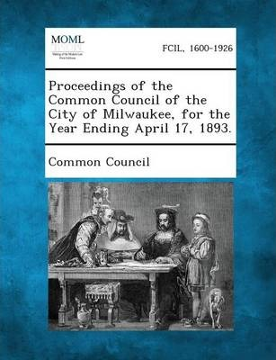 Proceedings of the Common Council of the City of Milwaukee, for the Year Ending April 17, 1893.
