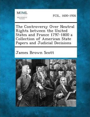 The Controversy Over Neutral Rights Between the United States and France 1797-1800 a Collection of American State Papers and Judicial Decisions