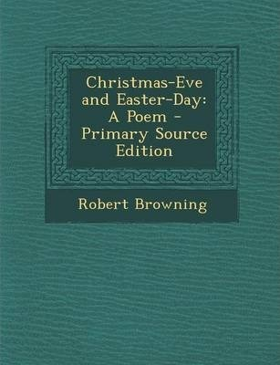 Christmas-Eve and Easter-Day : Robert Browning : 9781289714024
