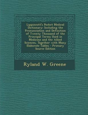Lippincott's Pocket Medical Dictionary: Including the Pronunciation and Definition of Twenty Thousand of the Principal Terms Used in Medicine and the Allied Sciences, Together with Many Elaborate Tables