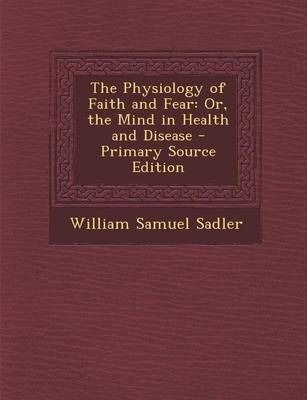 The Physiology of Faith and Fear : William Samuel Sadler