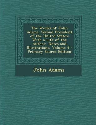 Works of John Adams, Second President of the United States  With a Life of the Author, Notes and Illustrations, Volume 4