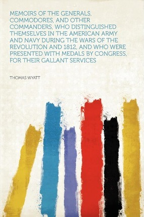 Memoirs of the Generals, Commodores, and Other Commanders, Who Distinguished Themselves in the American Army and Navy During the Wars of the Revolution and 1812, and Who Were Presented with Medals by Congress, for Their Gallant Services