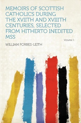 Memoirs of Scottish Catholics During the Xviith and Xviiith Centuries, Selected from Hitherto Inedited Mss Volume 1