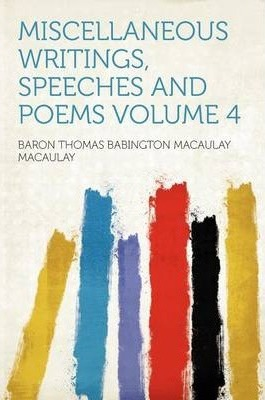 Miscellaneous Writings, Speeches and Poems Volume 4