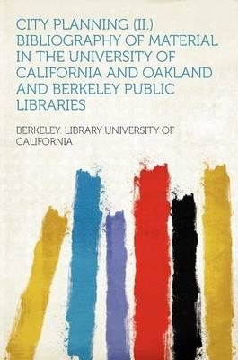 City Planning (II.) Bibliography of Material in the University of California and Oakland and Berkeley Public Libraries