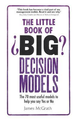 The Little Book of Big Decision Models: The 70 most useful models to help you say Yes or No