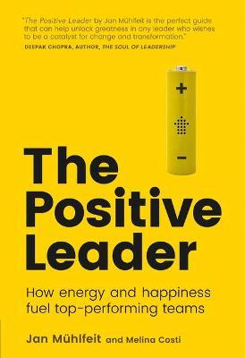 The Positive Leader  How Energy and Happiness Fuel Top-Performing Teams