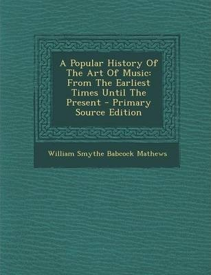 A Popular History of the Art of Music  From the Earliest Times Until the Present - Primary Source Edition
