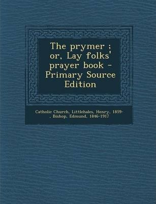 The Prymer; Or, Lay Folks' Prayer Book - Primary Source Edition