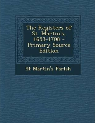 The Registers of St. Martin's, 1653-1708 - Primary Source Edition