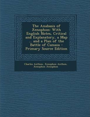 The Anabasis of Xenophon  With English Notes, Critical and Explanatory, a Map ... and a Plan of the Battle of Cunaxa - Primary Source Edition