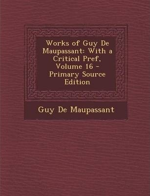 Works of Guy de Maupassant : With a Critical Pref, Volume 16 - Primary Source Edition