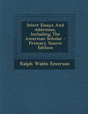 Select Essays And Addresses Including The American Scholar  Select Essays And Addresses Including The American Scholar  Primary  Source Edition