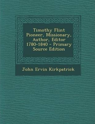 Timothy Flint Pioneer, Missionary, Author, Editor 1780-1840 - Primary Source Edition