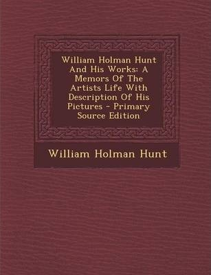 William Holman Hunt and His Works  A Memors of the Artists Life with Description of His Pictures