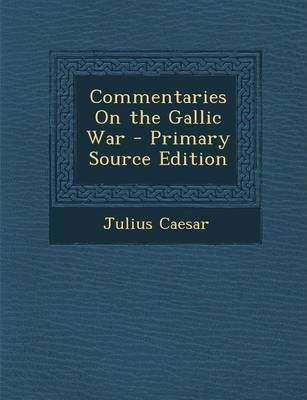 Commentaries on the Gallic War - Primary Source Edition