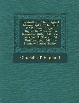 Facsimile of the Original Manuscript of the Book of Common Prayer, Signed by Convocation December 20th, 1661, and Attached to the Act of Uniformity, 1662 ...