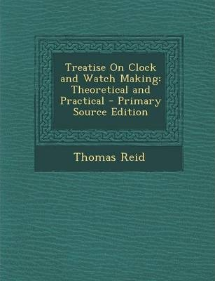 Treatise on Clock and Watch Making  Theoretical and Practical - Primary Source Edition